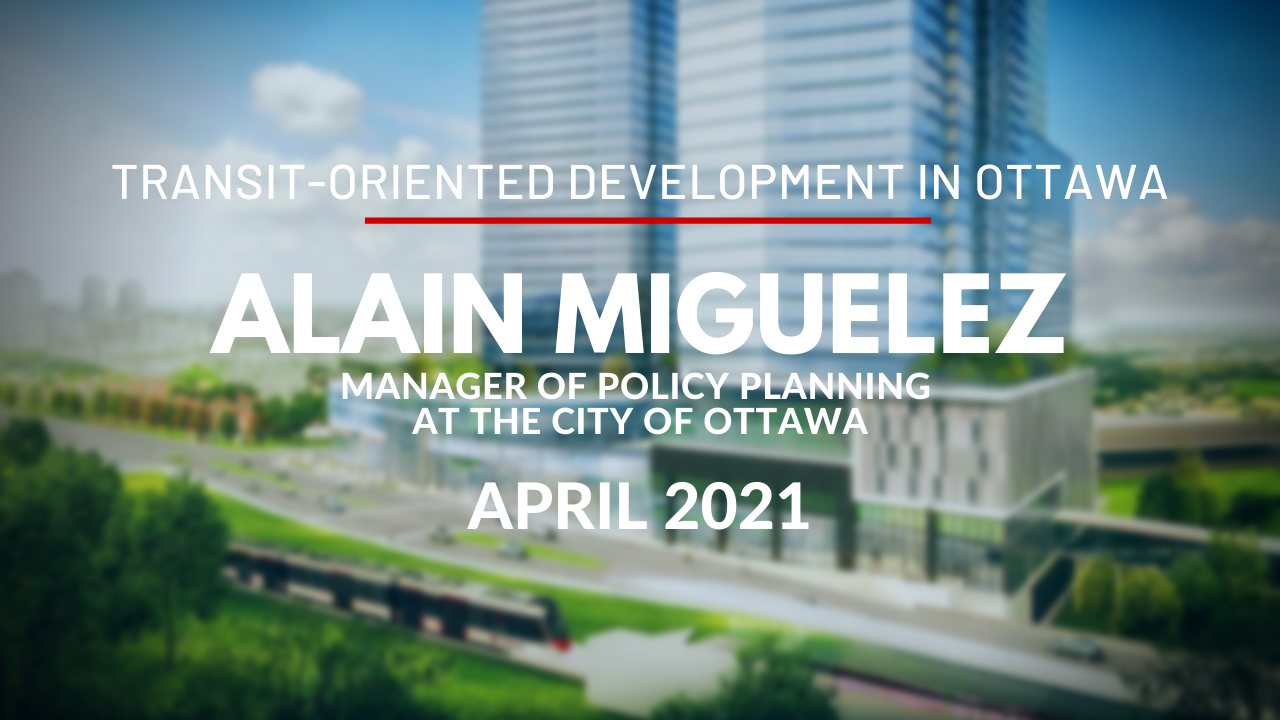 Transit-Oriented Development in Ottawa - Video Discussion with Alain Miguelez, Manager of Policy Planning at the City of Ottawa - April 2021